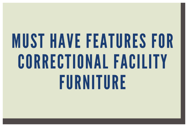 Must have features for correctional facility furniture